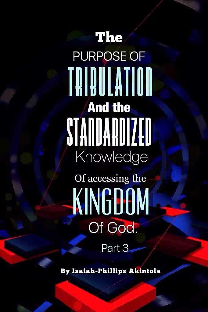 THE PURPOSE OF TRIBULATION AND STANDARDIZED KNOWLEDGE OF ACCESSING THE KINGDOM OF GOD.