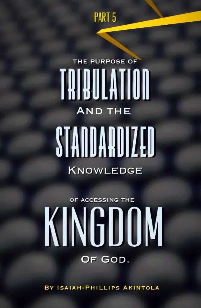THE PURPOSE OF TRIBULATION AND STANDARDIZED KNOWLEDGE OF ACCESSING THE KINGDOM OF GOD. PART 5